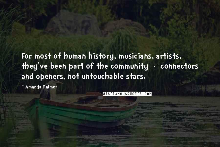 Amanda Palmer quotes: For most of human history, musicians, artists, they've been part of the community - connectors and openers, not untouchable stars.