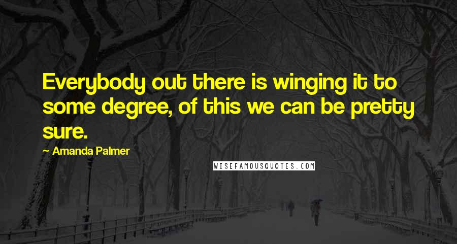 Amanda Palmer quotes: Everybody out there is winging it to some degree, of this we can be pretty sure.