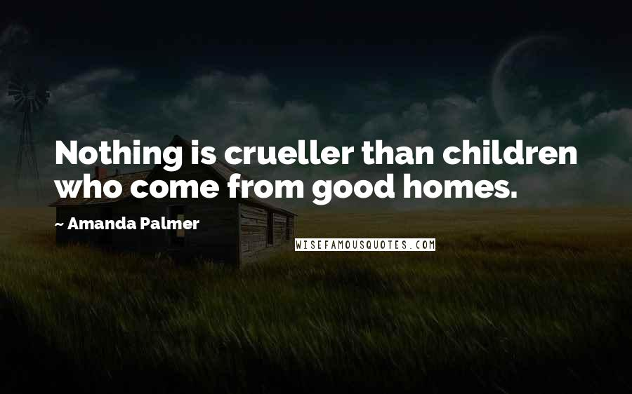 Amanda Palmer quotes: Nothing is crueller than children who come from good homes.