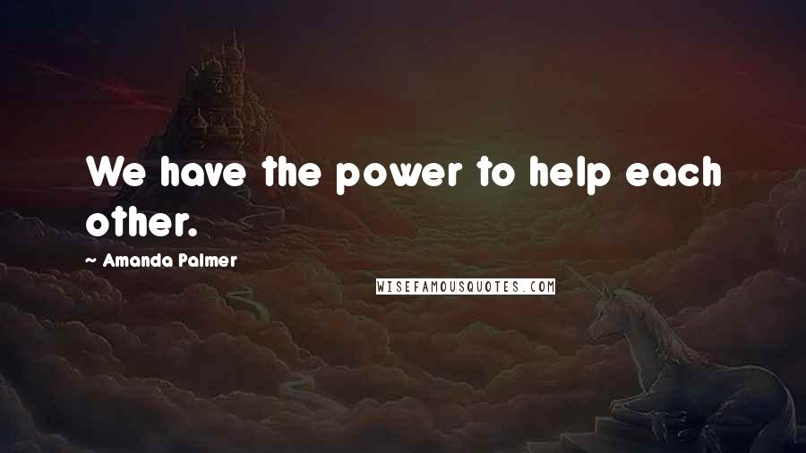 Amanda Palmer quotes: We have the power to help each other.