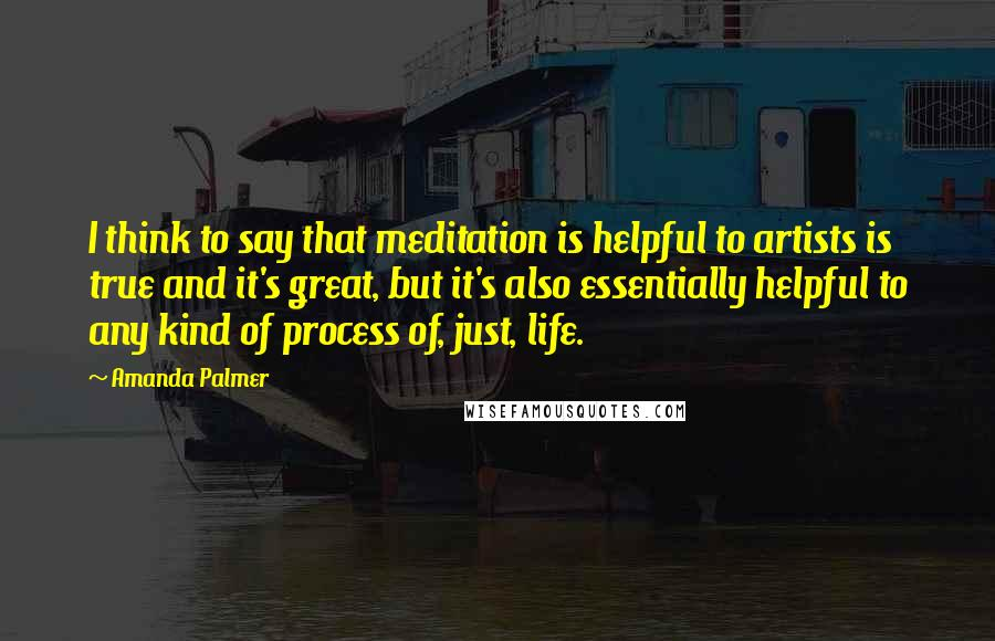 Amanda Palmer quotes: I think to say that meditation is helpful to artists is true and it's great, but it's also essentially helpful to any kind of process of, just, life.