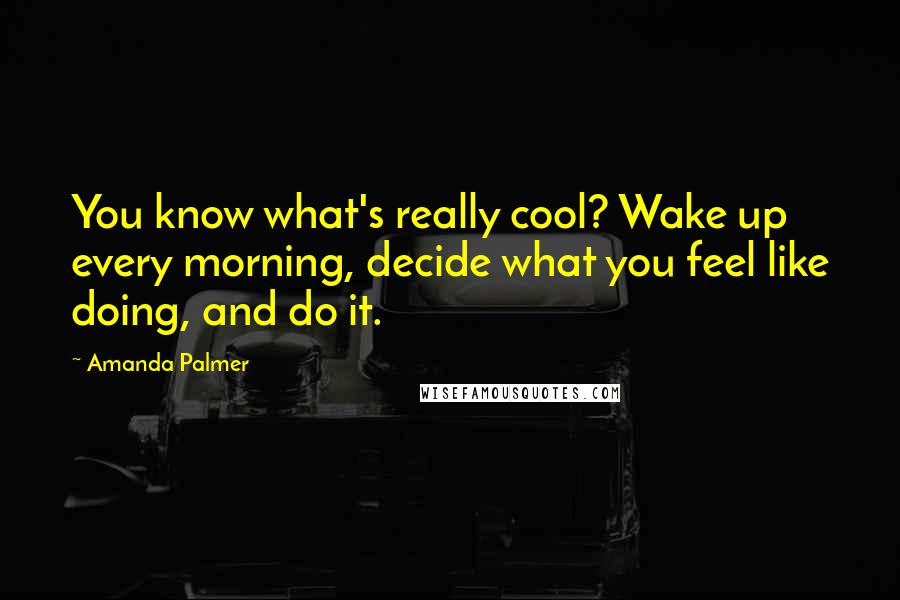 Amanda Palmer quotes: You know what's really cool? Wake up every morning, decide what you feel like doing, and do it.