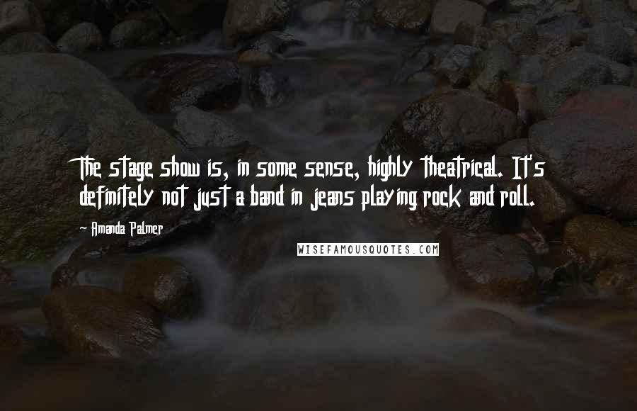 Amanda Palmer quotes: The stage show is, in some sense, highly theatrical. It's definitely not just a band in jeans playing rock and roll.