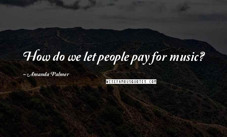 Amanda Palmer quotes: How do we let people pay for music?