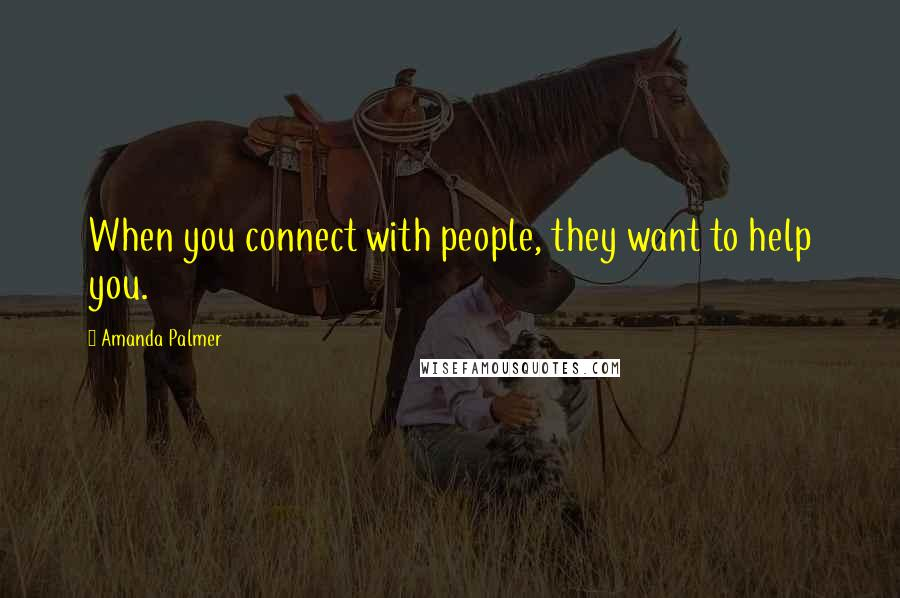 Amanda Palmer quotes: When you connect with people, they want to help you.