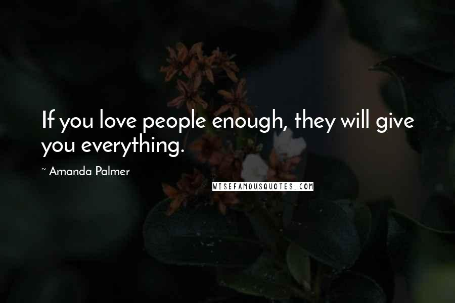 Amanda Palmer quotes: If you love people enough, they will give you everything.
