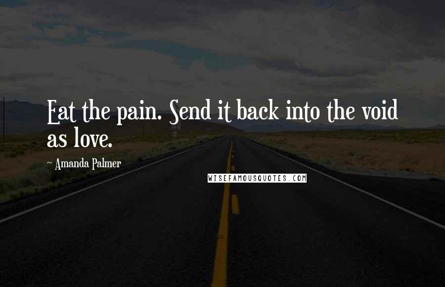 Amanda Palmer quotes: Eat the pain. Send it back into the void as love.