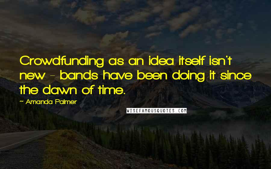 Amanda Palmer quotes: Crowdfunding as an idea itself isn't new - bands have been doing it since the dawn of time.