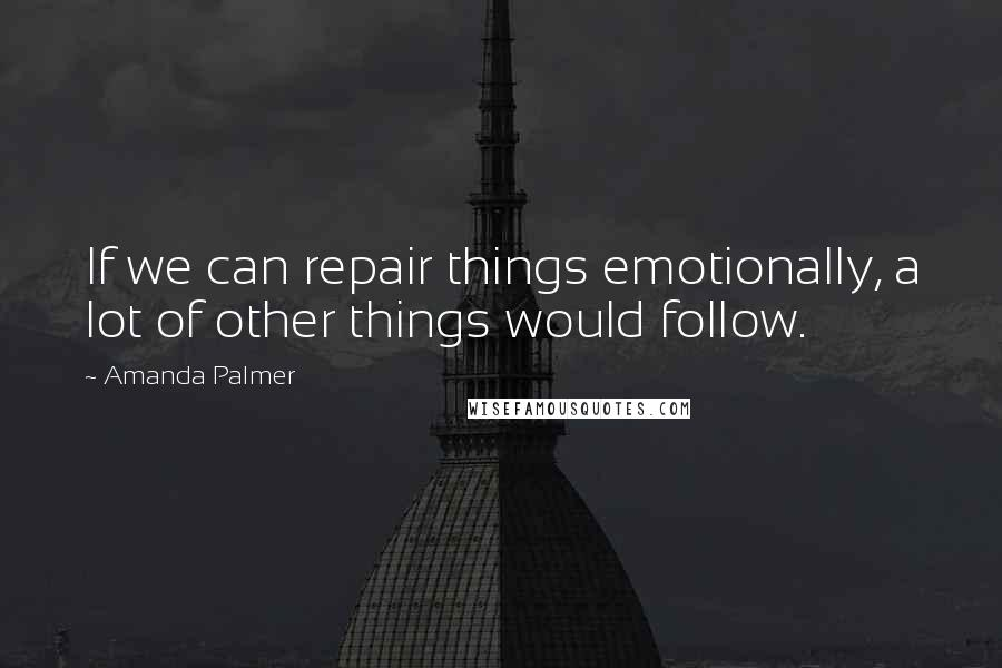 Amanda Palmer quotes: If we can repair things emotionally, a lot of other things would follow.