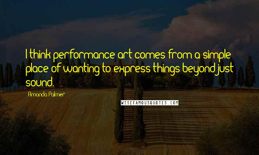 Amanda Palmer quotes: I think performance art comes from a simple place of wanting to express things beyond just sound.