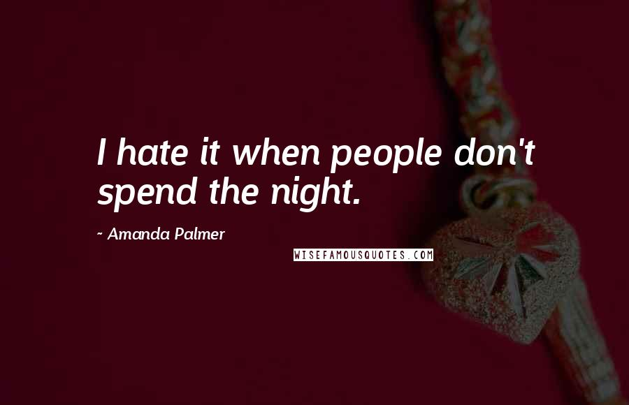 Amanda Palmer quotes: I hate it when people don't spend the night.