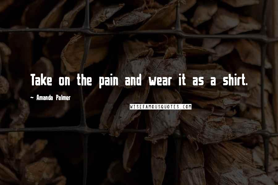 Amanda Palmer quotes: Take on the pain and wear it as a shirt.