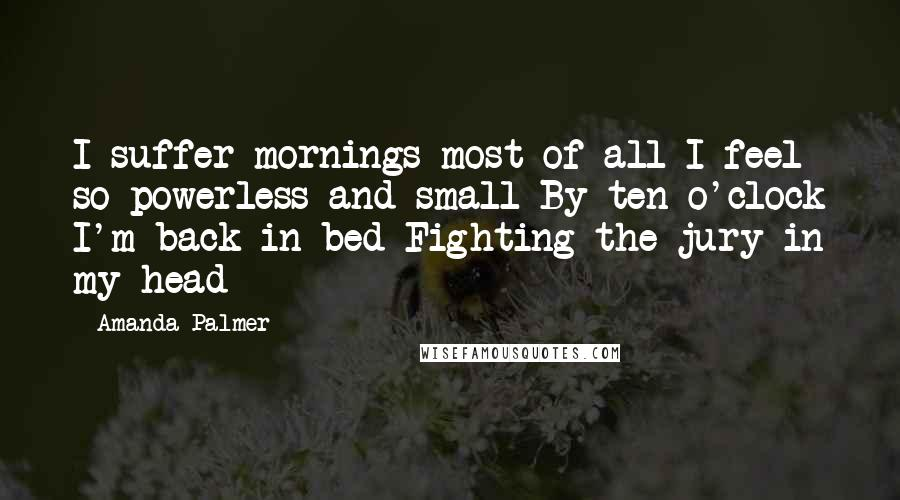 Amanda Palmer quotes: I suffer mornings most of all I feel so powerless and small By ten o'clock I'm back in bed Fighting the jury in my head