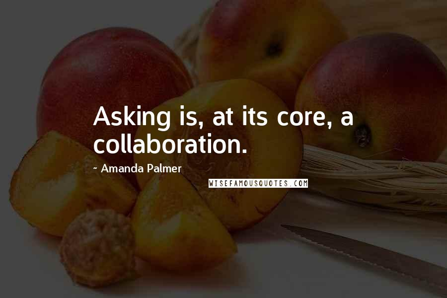 Amanda Palmer quotes: Asking is, at its core, a collaboration.