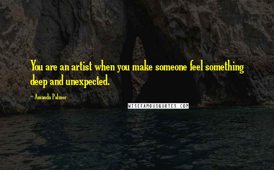 Amanda Palmer quotes: You are an artist when you make someone feel something deep and unexpected.