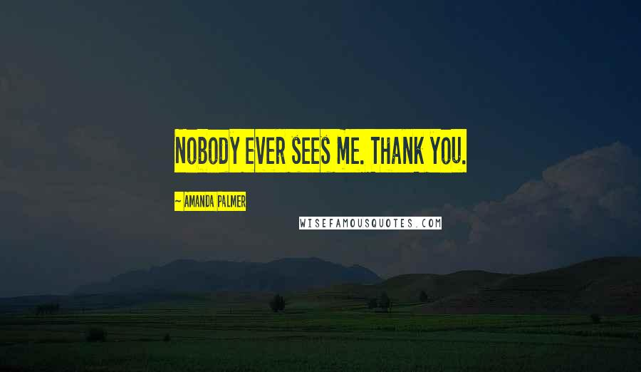 Amanda Palmer quotes: Nobody ever sees me. Thank you.