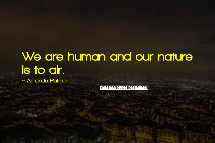 Amanda Palmer quotes: We are human and our nature is to air.