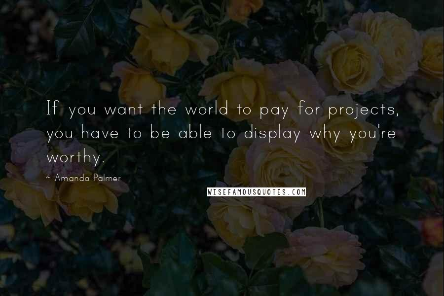 Amanda Palmer quotes: If you want the world to pay for projects, you have to be able to display why you're worthy.