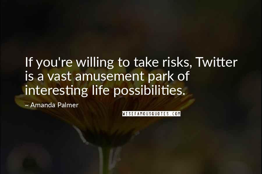 Amanda Palmer quotes: If you're willing to take risks, Twitter is a vast amusement park of interesting life possibilities.