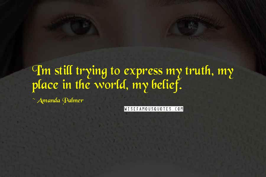 Amanda Palmer quotes: I'm still trying to express my truth, my place in the world, my belief.