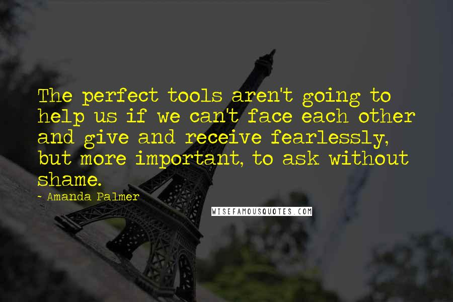Amanda Palmer quotes: The perfect tools aren't going to help us if we can't face each other and give and receive fearlessly, but more important, to ask without shame.