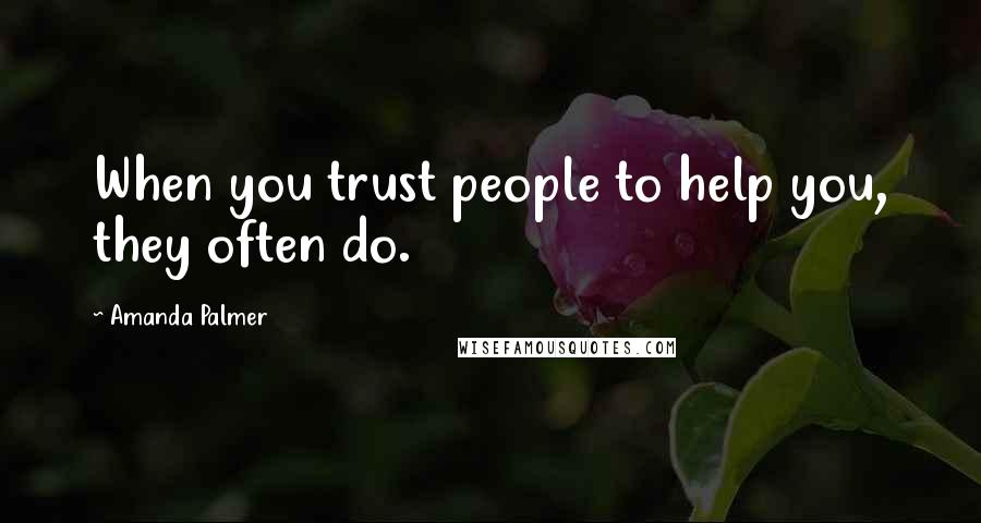 Amanda Palmer quotes: When you trust people to help you, they often do.