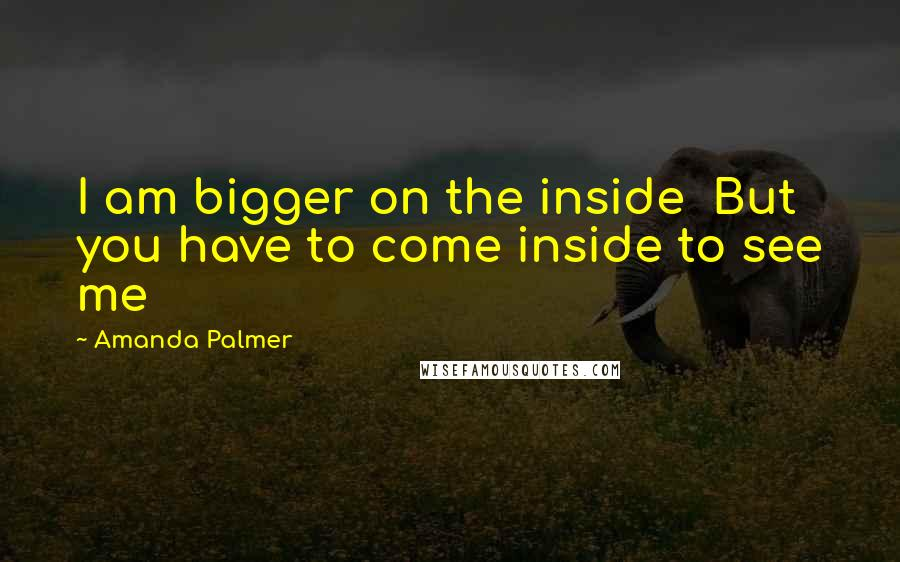 Amanda Palmer quotes: I am bigger on the inside But you have to come inside to see me