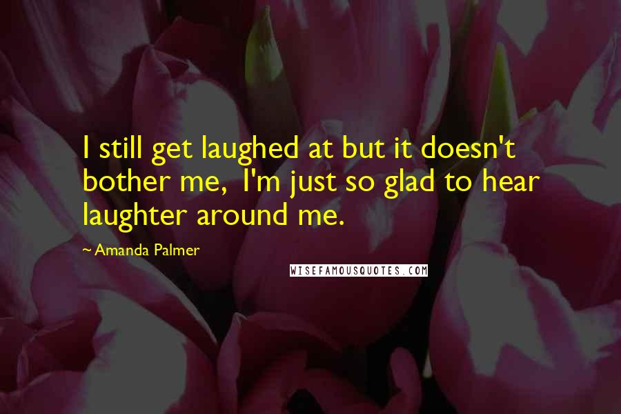 Amanda Palmer quotes: I still get laughed at but it doesn't bother me, I'm just so glad to hear laughter around me.