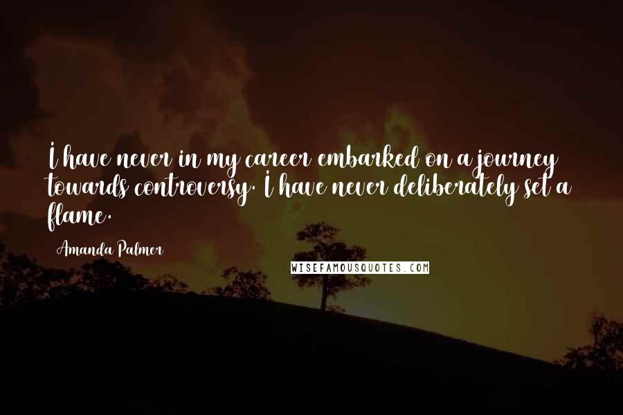 Amanda Palmer quotes: I have never in my career embarked on a journey towards controversy. I have never deliberately set a flame.