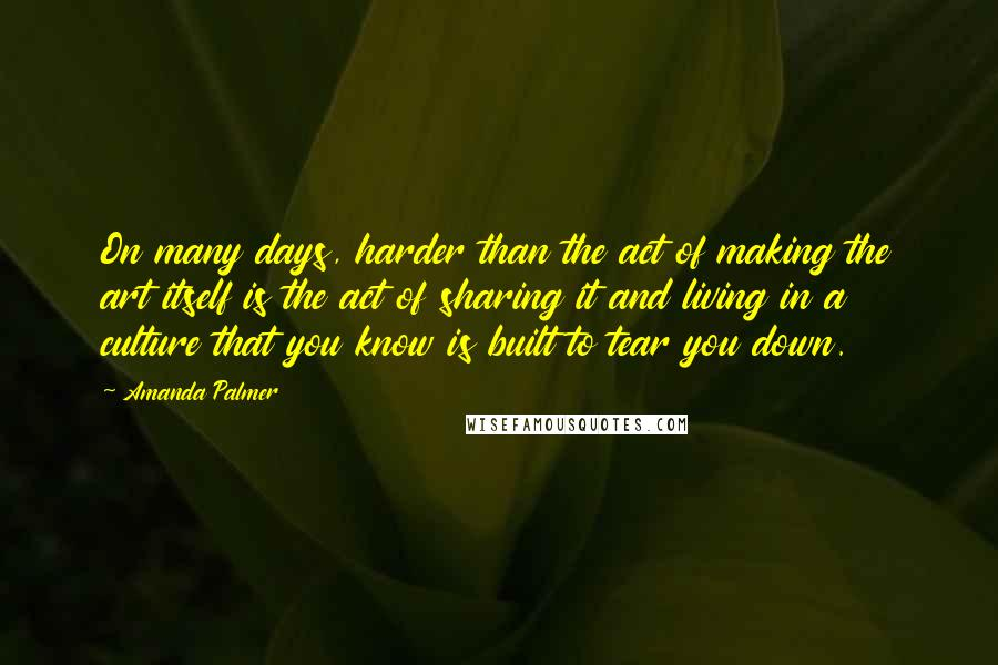 Amanda Palmer quotes: On many days, harder than the act of making the art itself is the act of sharing it and living in a culture that you know is built to tear