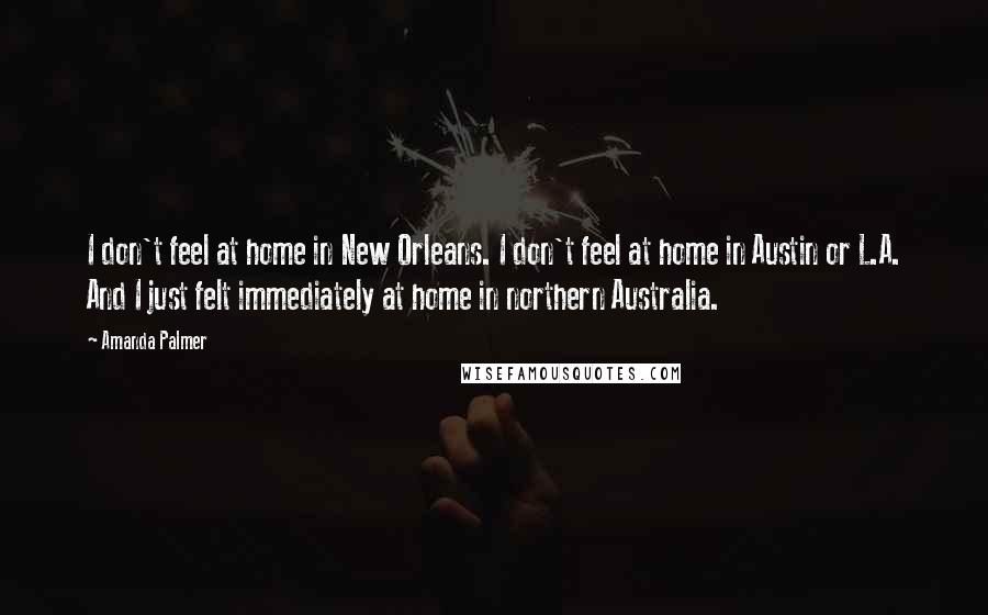 Amanda Palmer quotes: I don't feel at home in New Orleans. I don't feel at home in Austin or L.A. And I just felt immediately at home in northern Australia.