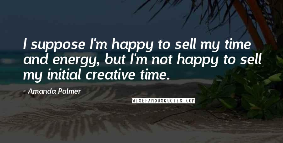 Amanda Palmer quotes: I suppose I'm happy to sell my time and energy, but I'm not happy to sell my initial creative time.