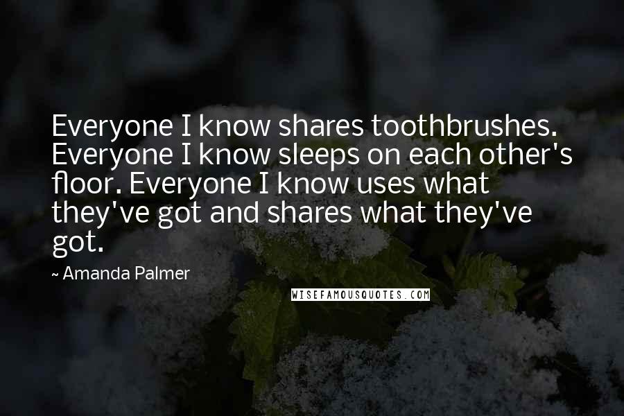 Amanda Palmer quotes: Everyone I know shares toothbrushes. Everyone I know sleeps on each other's floor. Everyone I know uses what they've got and shares what they've got.