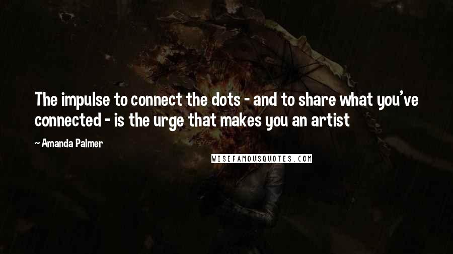 Amanda Palmer quotes: The impulse to connect the dots - and to share what you've connected - is the urge that makes you an artist