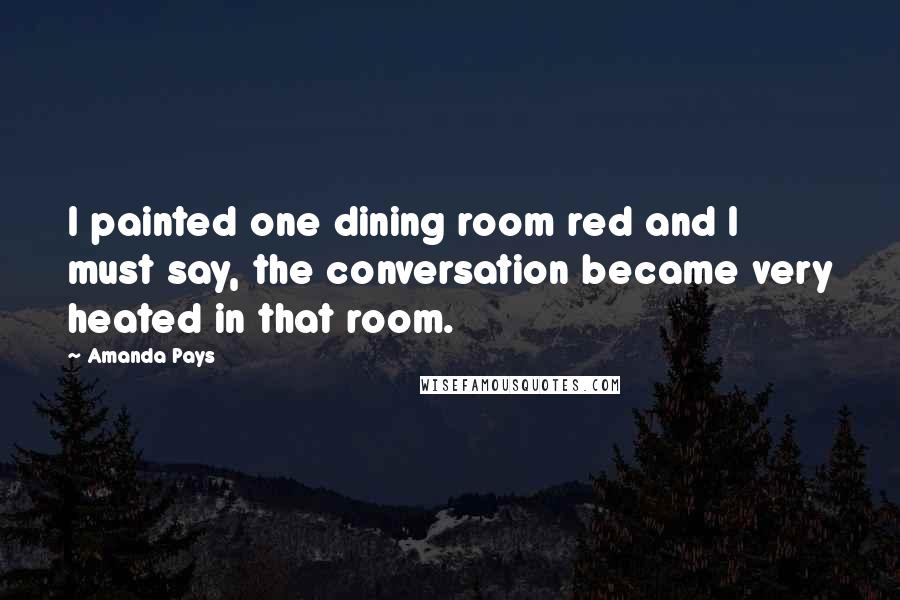 Amanda Pays quotes: I painted one dining room red and I must say, the conversation became very heated in that room.