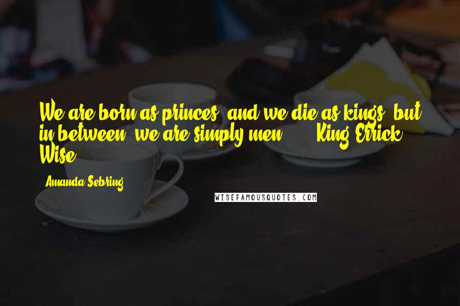 """Amanda Sebring quotes: We are born as princes, and we die as kings, but in between, we are simply men."""" - - King Errick Wise"""