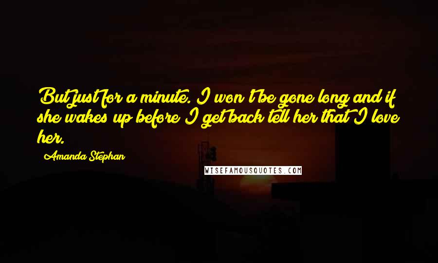 Amanda Stephan quotes: But just for a minute. I won't be gone long and if she wakes up before I get back tell her that I love her.