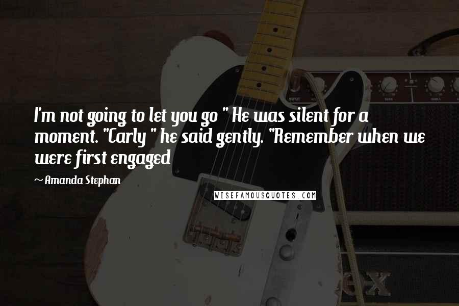 """Amanda Stephan quotes: I'm not going to let you go """" He was silent for a moment. """"Carly """" he said gently. """"Remember when we were first engaged"""