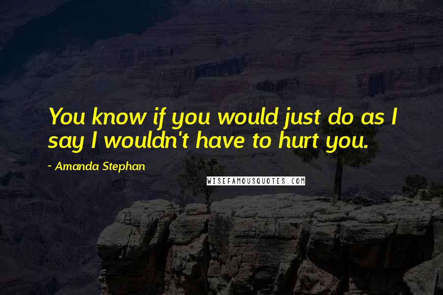 Amanda Stephan quotes: You know if you would just do as I say I wouldn't have to hurt you.