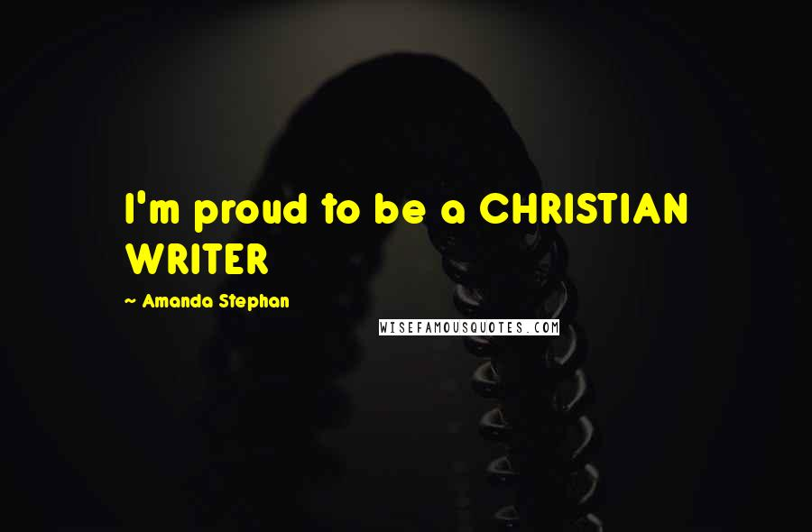 Amanda Stephan quotes: I'm proud to be a CHRISTIAN WRITER
