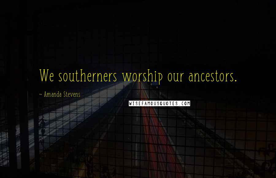 Amanda Stevens quotes: We southerners worship our ancestors.