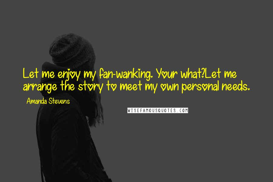 Amanda Stevens quotes: Let me enjoy my fan-wanking. Your what?Let me arrange the story to meet my own personal needs.