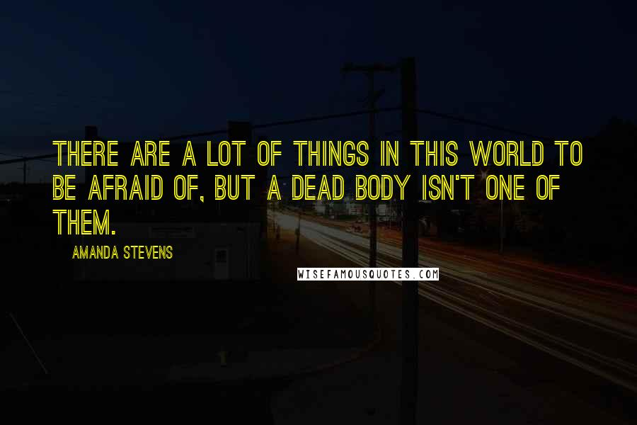 Amanda Stevens quotes: There are a lot of things in this world to be afraid of, but a dead body isn't one of them.
