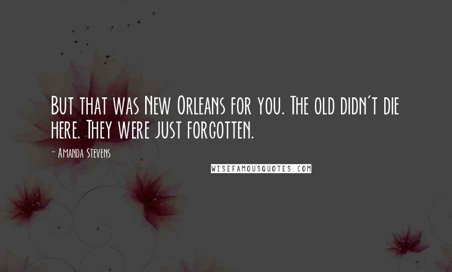 Amanda Stevens quotes: But that was New Orleans for you. The old didn't die here. They were just forgotten.