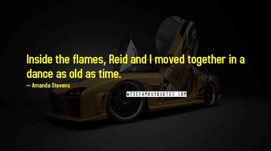 Amanda Stevens quotes: Inside the flames, Reid and I moved together in a dance as old as time.