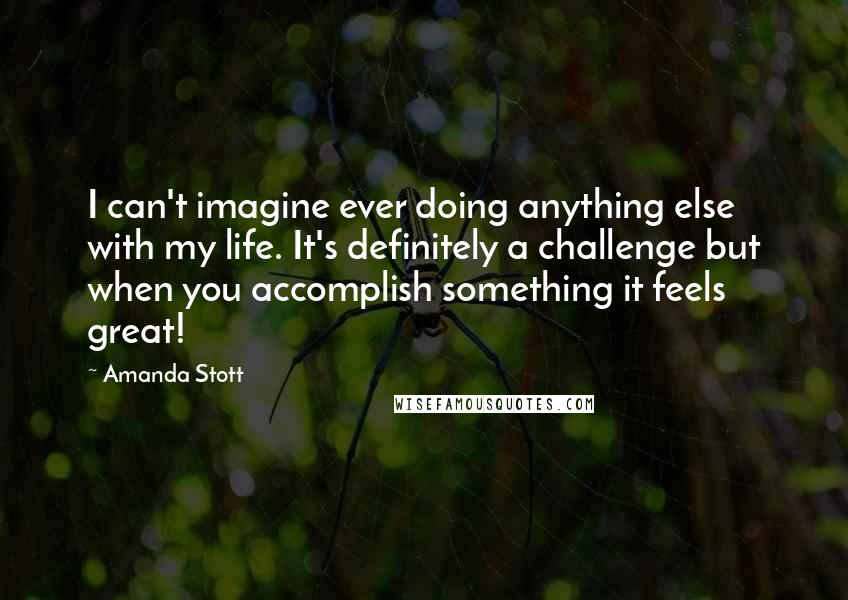 Amanda Stott quotes: I can't imagine ever doing anything else with my life. It's definitely a challenge but when you accomplish something it feels great!