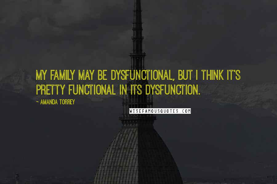Amanda Torrey quotes: My family may be dysfunctional, but I think it's pretty functional in its dysfunction.