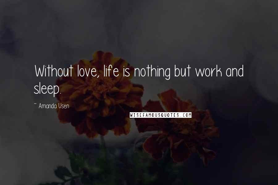 Amanda Usen quotes: Without love, life is nothing but work and sleep.