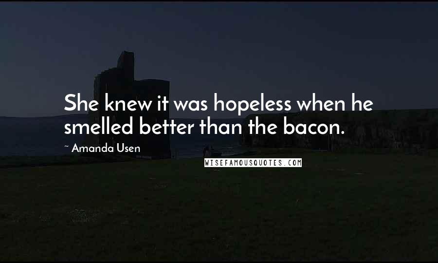 Amanda Usen quotes: She knew it was hopeless when he smelled better than the bacon.