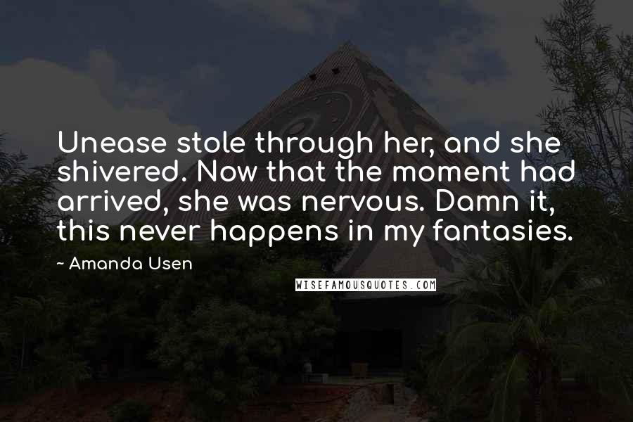 Amanda Usen quotes: Unease stole through her, and she shivered. Now that the moment had arrived, she was nervous. Damn it, this never happens in my fantasies.